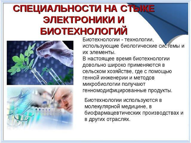 СПЕЦИАЛЬНОСТИ НА СТЫКЕ ЭЛЕКТРОНИКИ И БИОТЕХНОЛОГИЙ Биотехнологии - технологии...