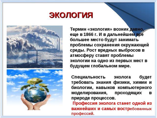ЭКОЛОГИЯ Термин «экология» возник давно, еще в 1866 г. И в дальнейшем все бол...