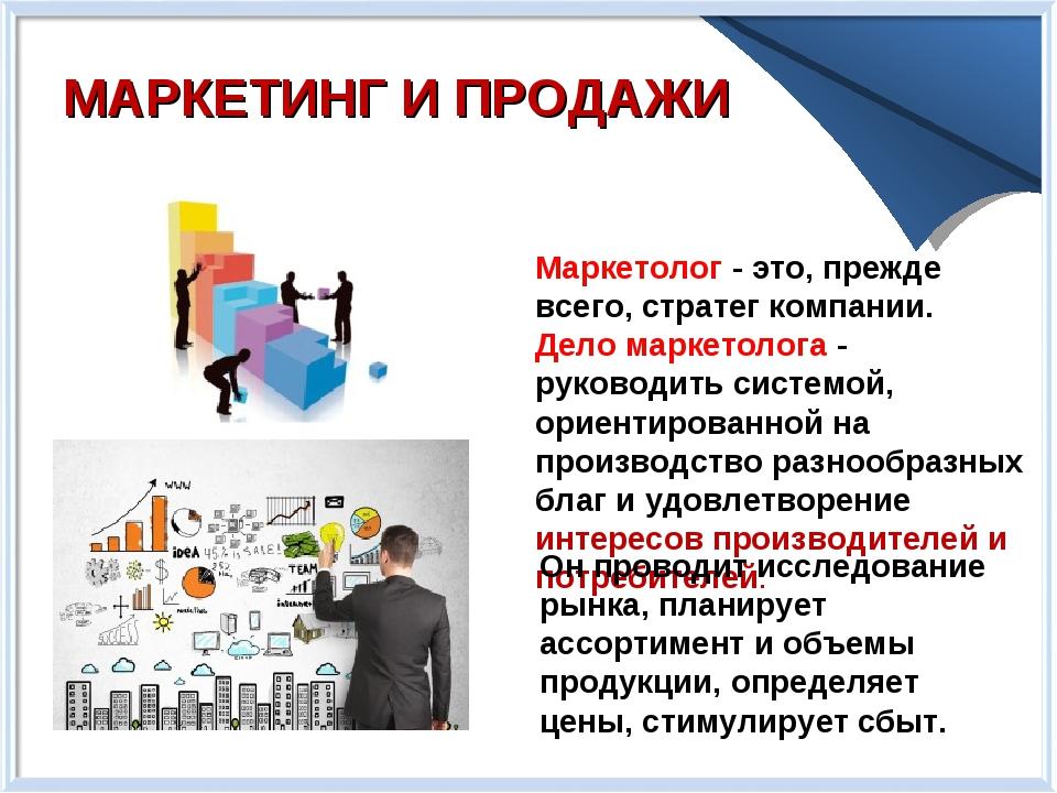 МАРКЕТИНГ И ПРОДАЖИ Маркетолог - это, прежде всего, стратег компании. Дело ма...