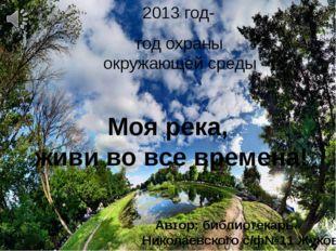2013 год- год охраны окружающей среды Моя река, живи во все времена! Автор: б