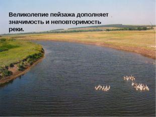 Великолепие пейзажа дополняет значимость и неповторимость реки.