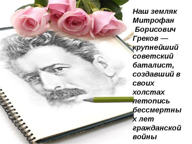 Наш земляк Митрофан Борисович Греков — крупнейший советский баталист, создавш...