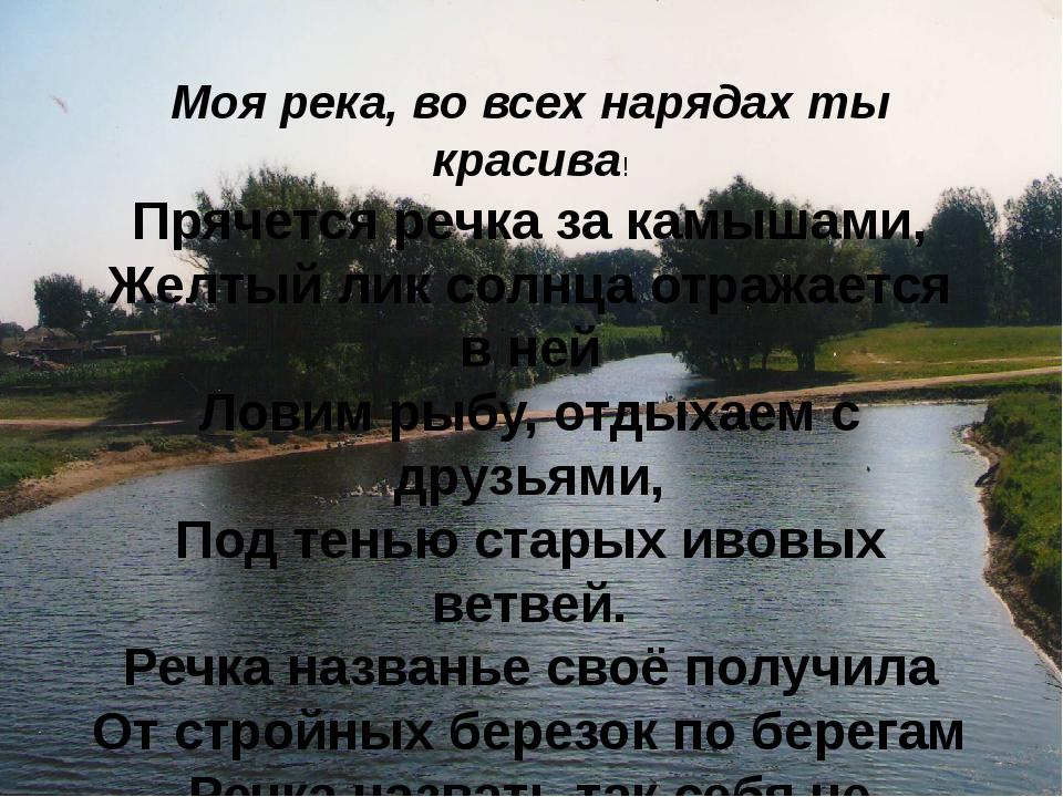 Моя река, во всех нарядах ты красива! Прячется речка за камышами, Желтый лик...