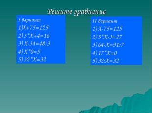 Решите уравнение II вариант Х-75=125 5*Х-3=27 64-Х=91:7 17*Х=0 32:Х=32 I вари
