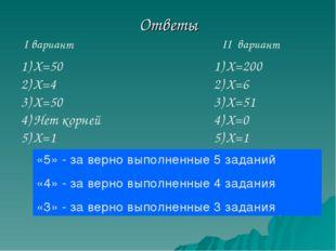Ответы I вариант II вариант Х=50 Х=4 Х=50 Нет корней Х=1 Х=200 Х=6 Х=51 Х=0 Х