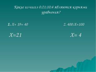 Какие из чисел 0;21;10;4 являются корнями уравнения? 2. 400:Х=100 1. Х+ 19= 4