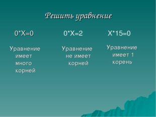 Решить уравнение 0*Х=0 0*Х=2 Х*15=0 Уравнение имеет 1 корень Уравнение имеет
