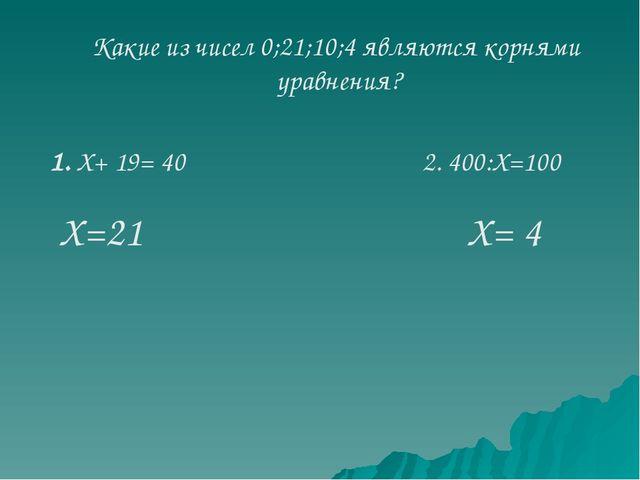 Какие из чисел 0;21;10;4 являются корнями уравнения? 2. 400:Х=100 1. Х+ 19= 4...