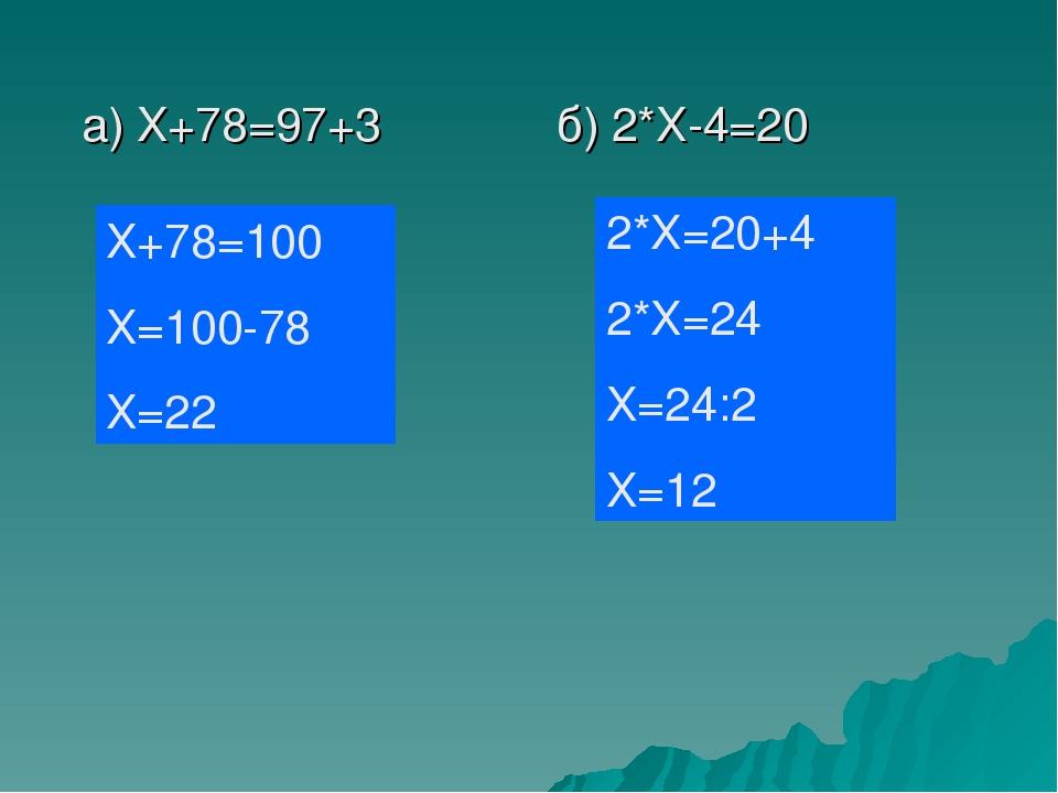 а) Х+78=97+3 б) 2*Х-4=20 Х+78=100 Х=100-78 Х=22 2*Х=20+4 2*Х=24 Х=24:2 Х=12