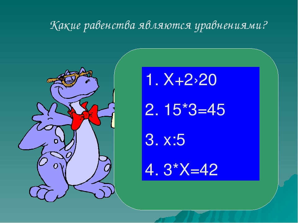Какие равенства являются уравнениями? 1. Х+2›20 2. 15*3=45 3. х:5 4. 3*Х=42