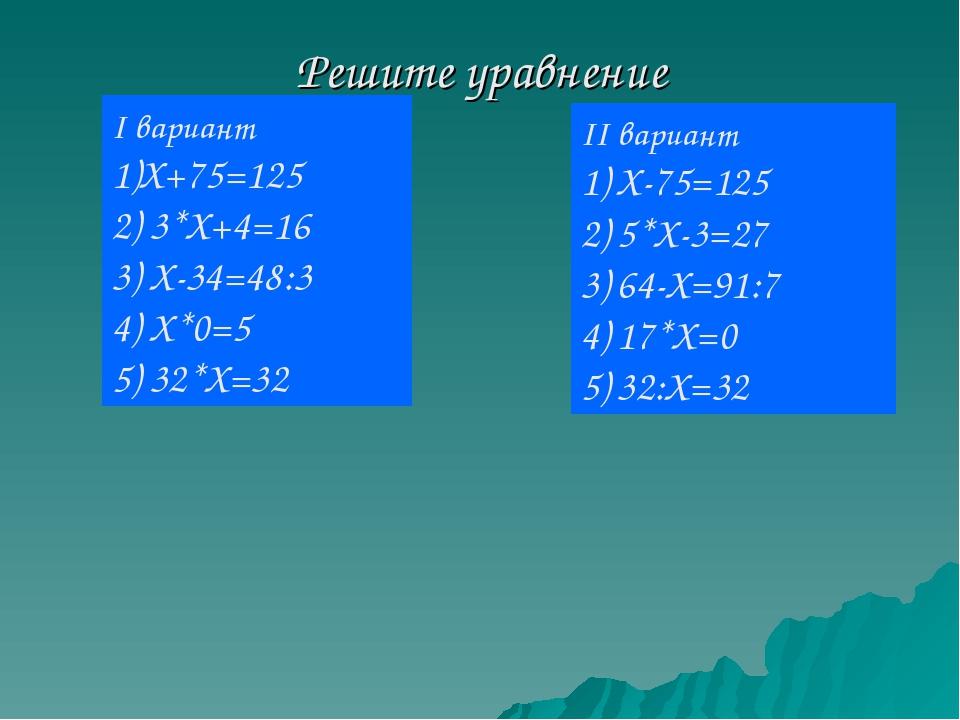 Решите уравнение II вариант Х-75=125 5*Х-3=27 64-Х=91:7 17*Х=0 32:Х=32 I вари...