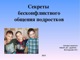 Секреты бесконфликтного общения подростков Авторы: педагоги МКОУ ДС «ДД№35» Ж