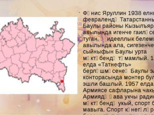 Фәнис Яруллин 1938 елның 9 февралендә Татарстанның Баулы районы Кызылъяр авыл