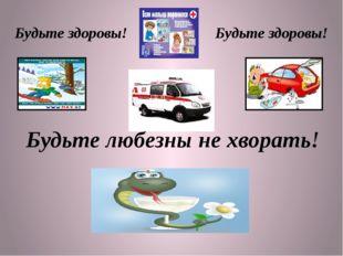Будьте здоровы! Будьте здоровы! Будьте любезны не хворать!