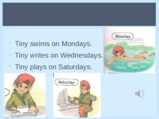 Tiny swims on Mondays. Tiny writes on Wednesdays. Tiny plays on Saturdays.