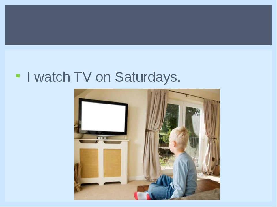 I watch TV on Saturdays.