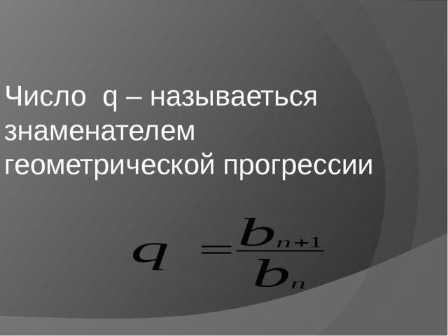 Число q – называеться знаменателем геометрической прогрессии