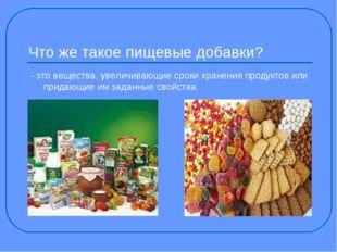 Что же такое пищевые добавки? - это вещества, увеличивающие сроки хранения пр