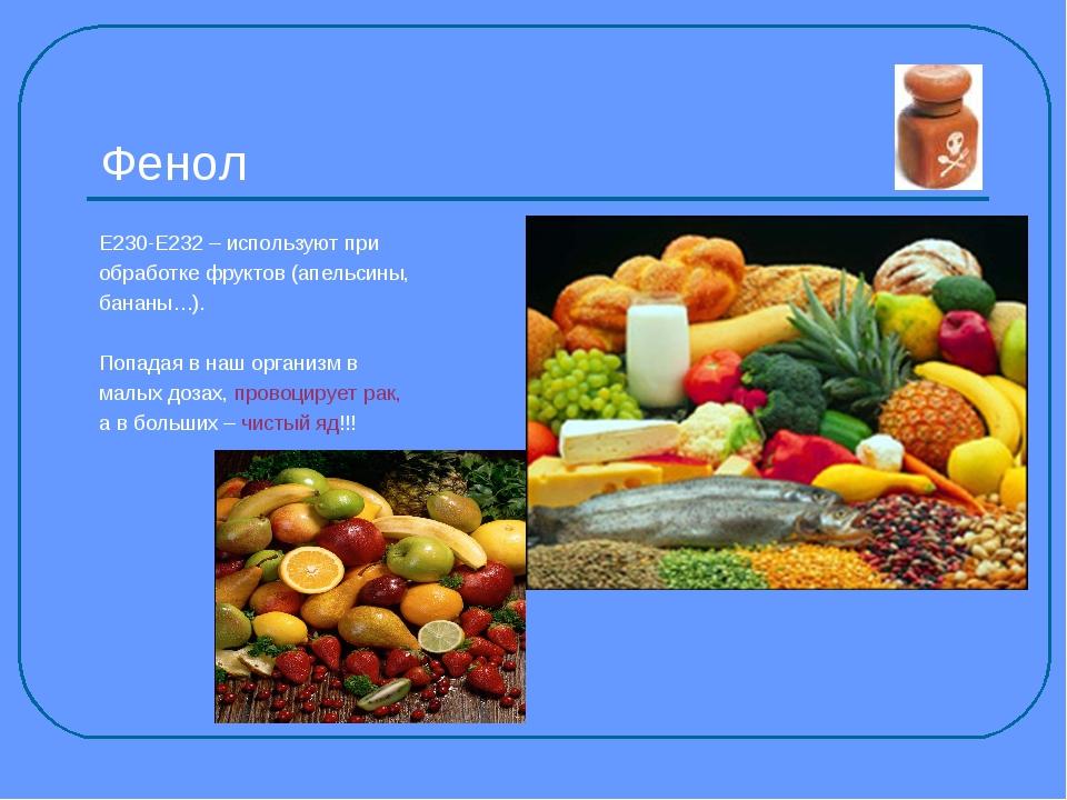 Фенол Е230-Е232 – используют при обработке фруктов (апельсины, бананы…). Попа...
