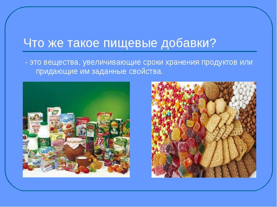 Что же такое пищевые добавки? - это вещества, увеличивающие сроки хранения пр...