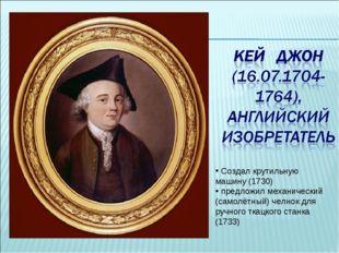 Создал крутильную машину (1730) предложил механический (самолётный) челнок д