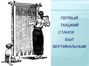 ПЕРВЫЙ ТКАЦКИЙ СТАНОК БЫЛ ВЕРТИКАЛЬНЫМ