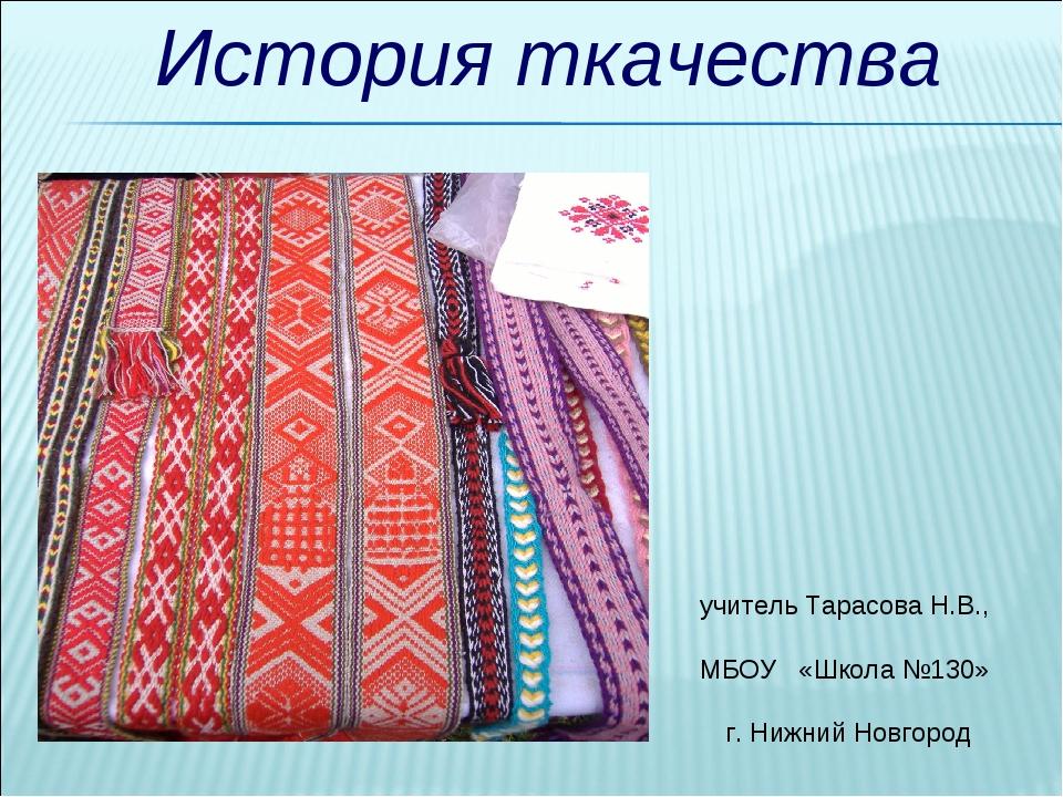История ткачества учитель Тарасова Н.В., МБОУ «Школа №130» г. Нижний Новгород