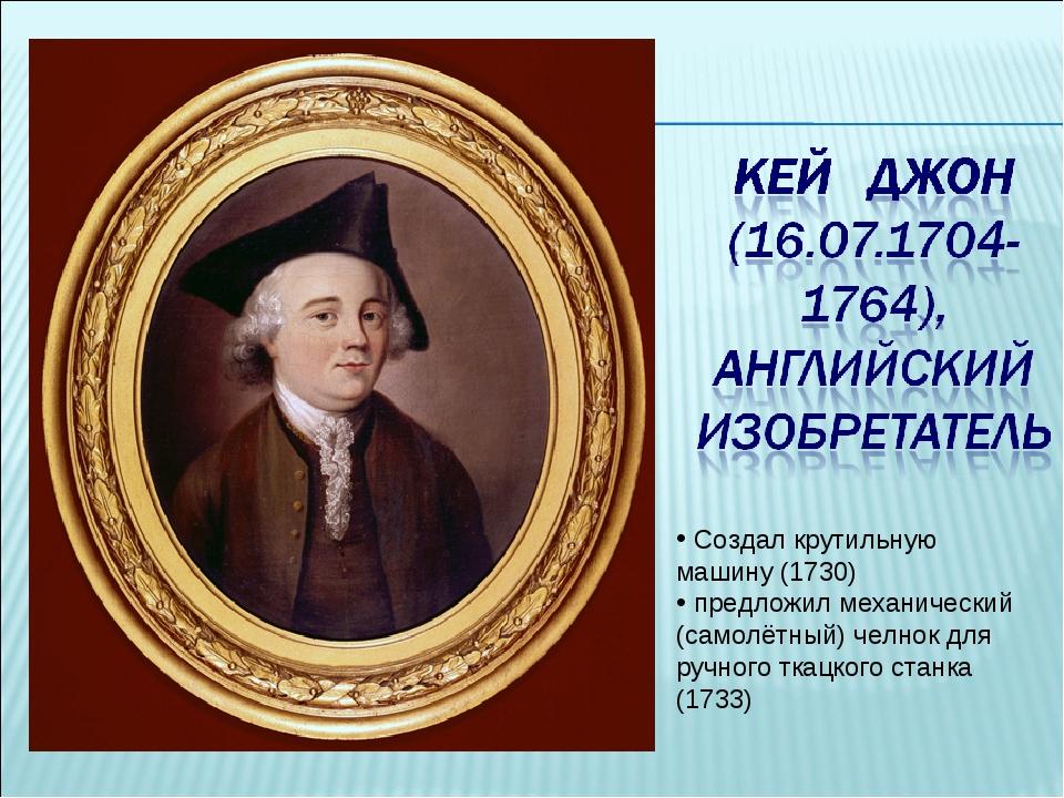 Создал крутильную машину (1730) предложил механический (самолётный) челнок д...