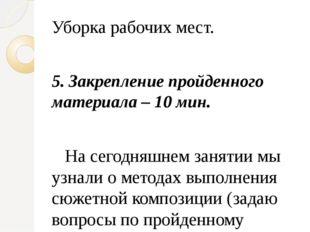 Уборка рабочих мест.  5. Закрепление пройденного материала – 10 мин. На сего