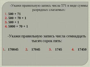 -Укажи правильную запись числа 571 в виде суммы разрядных слагаемых: 1. 500 +