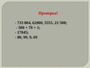 Проверка! - 733 804, 62000, 5555, 23500; - 500 + 70 + 1; - 17045; - 80, 99,