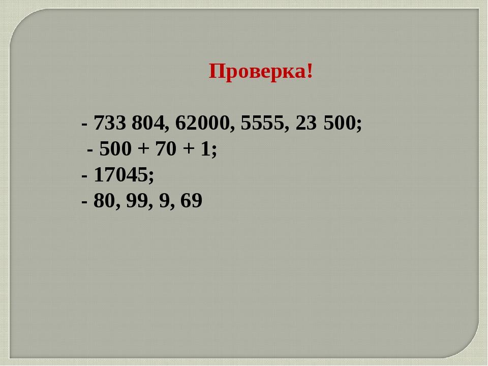 Проверка! - 733 804, 62000, 5555, 23500; - 500 + 70 + 1; - 17045; - 80, 99,...