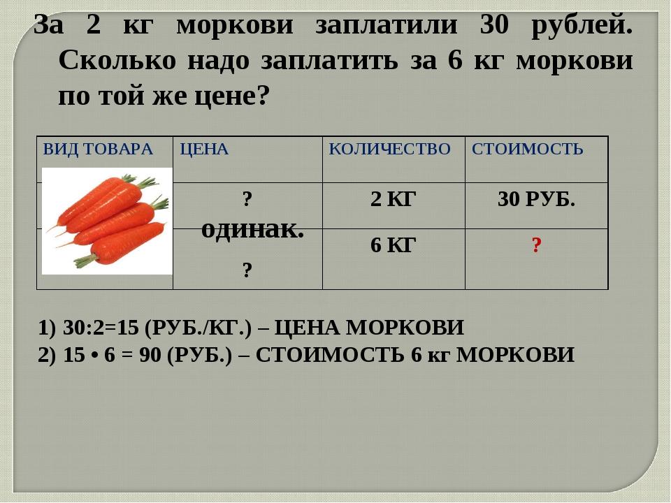 За 2 кг моркови заплатили 30 рублей. Сколько надо заплатить за 6 кг моркови п...