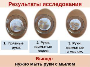 Вывод: нужно мыть руки с мылом Грязные руки. 2. Руки, вымытые водой. 3. Руки,