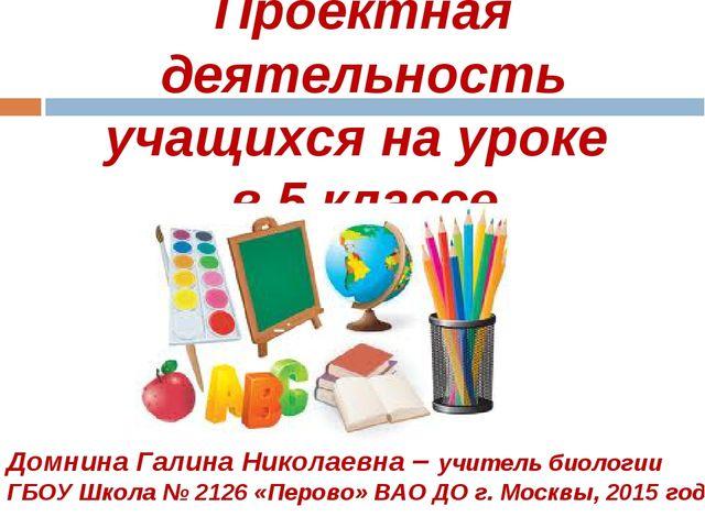 Проектная деятельность учащихся на уроке в 5 классе Домнина Галина Николаевна...