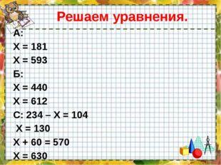 Решаем уравнения. А: Х = 181 Х = 593 Б: Х = 440 Х = 612 С: 234 – Х = 104 Х =