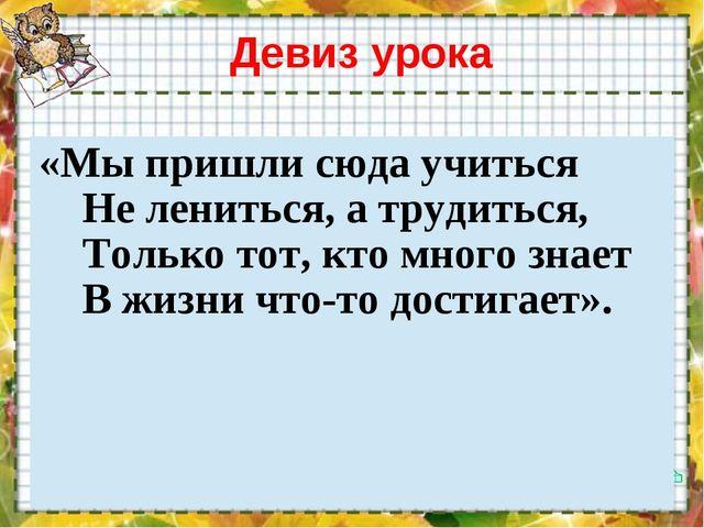 Девиз урока «Мы пришли сюда учиться Не лениться, а трудиться, Только тот, кто...