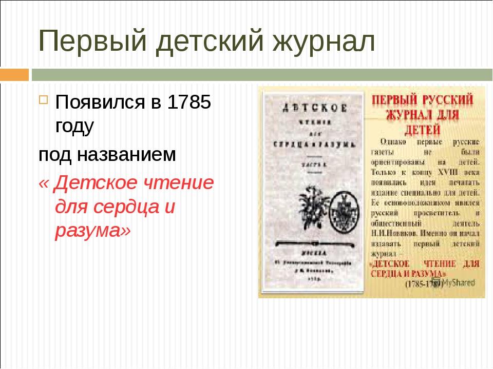 Первый детский журнал Появился в 1785 году под названием  « Детское чтение...