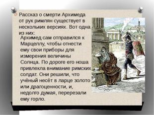 Рассказ о смерти Архимеда от рук римлян существует в нескольких версиях. Вот