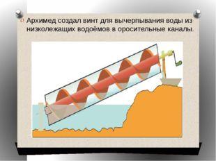Архимед создал винт для вычерпывания воды из низколежащих водоёмов в оросител
