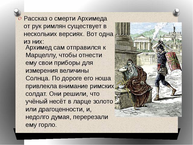 Рассказ о смерти Архимеда от рук римлян существует в нескольких версиях. Вот...