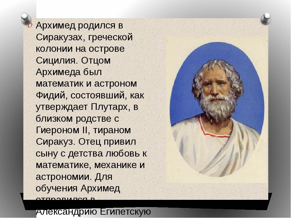 Архимед родился в Сиракузах, греческой колонии на острове Сицилия. Отцом Архи...