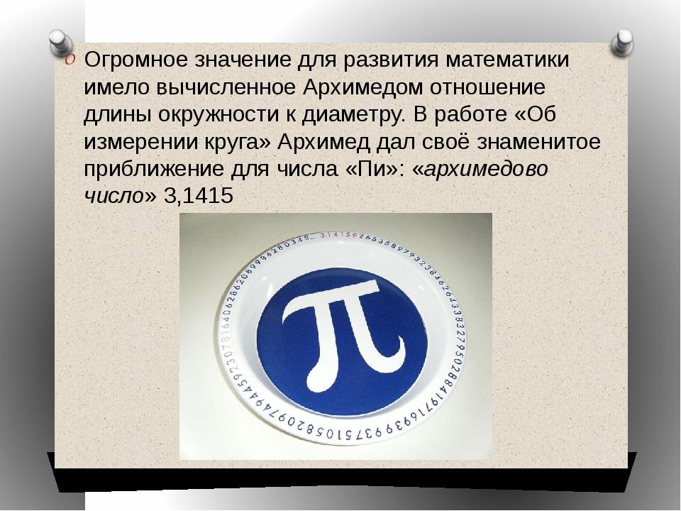 Огромное значение для развития математики имело вычисленное Архимедом отношен...