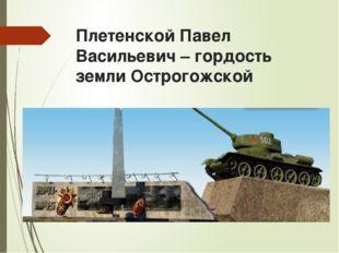 Плетенской Павел Васильевич – гордость земли Острогожской