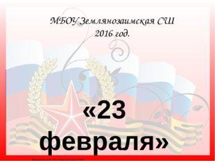 «23 февраля» МБОУ Землянозаимская СШ 2016 год. Матюшкина А.В. http://nsportal