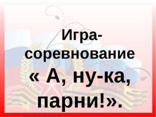 Игра-соревнование « А, ну-ка, парни!». Матюшкина А.В. http://nsportal.ru/use