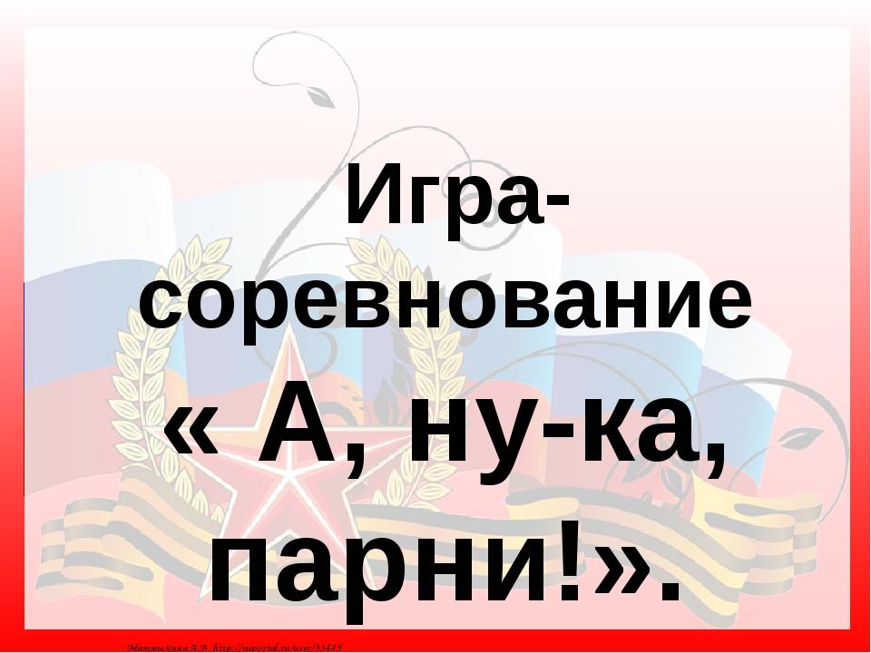 Игра-соревнование « А, ну-ка, парни!». Матюшкина А.В. http://nsportal.ru/use...