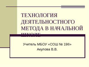ТЕХНОЛОГИЯ ДЕЯТЕЛЬНОСТНОГО МЕТОДА В НАЧАЛЬНОЙ ШКОЛЕ Учитель МБОУ «СОШ № 198»