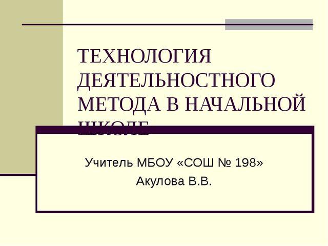 ТЕХНОЛОГИЯ ДЕЯТЕЛЬНОСТНОГО МЕТОДА В НАЧАЛЬНОЙ ШКОЛЕ Учитель МБОУ «СОШ № 198»...
