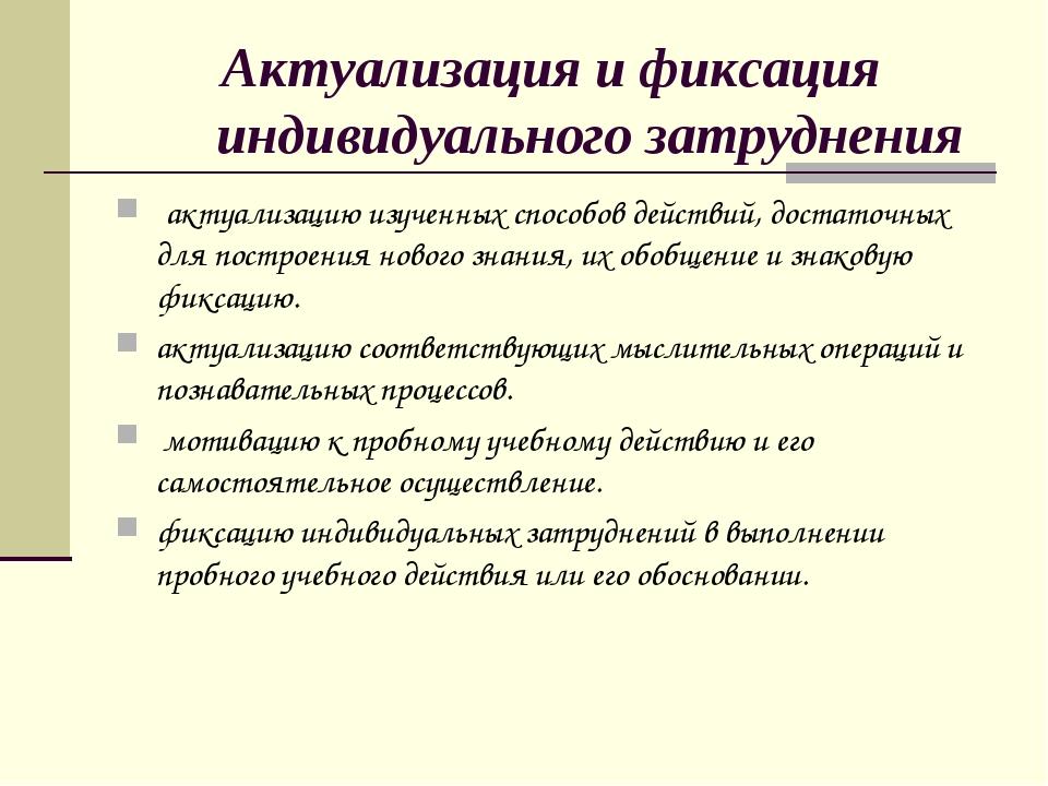 Актуализация и фиксация индивидуального затруднения актуализацию изученных сп...
